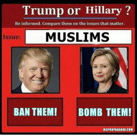 Dank, Muslim, and Information: Trump or Hillary  Be informed. Compare them on the issues that matter.  Issue: MUSLIMS  BAN THEM! BOMB THEM!  DISPROPAGANDA.COM Dispropaganda.com