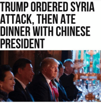 """Beautiful, Cars, and Donald Trump: TRUMP ORDERED SYRIA  ATTACK, THEN ATE  DINNER WITH CHINESE  PRESIDENT  RS  YE  SEN  Tl  E-I C  RN  EEH  DHTT  RTNN  PCE  MANS  UTN  RT-R  TADP President Donald Trump ordered Tomahawk missile strikes against a Syrian airfield on Thursday evening — then sat down to dinner with visiting Chinese President Xi Jinping at Mar-a-Lago. Trump met with his national security team before his dinner with Chinese President Xi Jinping in Mar-a-Lago Thursday, where he made the decision to pull the trigger on the biggest military action of his presidency, an administration official says. He sat through dinner with the President Xi as action was under way. Trump was briefed after dinner by Secretary of Defense James """"Mad Dog"""" Mattis, according to the report. The message would not have been lost on the Chinese president, whose visit was expected to include difficult discussions about the threat of North Korean ballistic missiles, as well as about China's ambitious naval expansion on artificial islands in international waters. """"He does what he says … He's sending a message to the Chinese,"""" former General Jack Keane told Sean Hannity on Fox News. """"He's telling the Chinese that, listen, the North Koreans are trying to weaponize intercontinental ballistic missiles and the rhetoric is they will use them against my country and my people. Don't push me into a corner where I have to use a military option to deal with them. That would be horrific. That would mean war on the Korean peninsula,"""" Keane said. """"I think he'll get the Chinese attention for sure, as a result of that. It's not rhetoric. We've had rhetoric for eight years, with passivity, and no action."""" ANONYMOUS wakeup vape art money smoke car cars sky marijuana food music lips cannabis beautiful eyes shoes tattoo tattoos fitness inked guns gun hair funny makeup peace love freedom justice"""