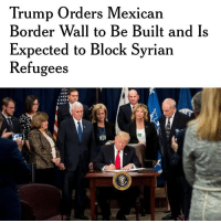 Memes, 🤖, and Refugee: Trump Orders Mexican  Border Wall to Be Built and Is  Expected to Block Syrian  Refugees I'M SO HAPPY☺️😭 Tag someone to brighten up their day! BuildTheWall NoRefugees Trumplicans PresidentTrump POTUS45 MakeAmericaGreatAgain TrumpTrain AmericaFirst