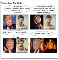 Donald Trump, Funny, and Memes: Trump Owns The Media  I'M DONALD TRUMP,  I'M FEELING  PLAYFUL! YOU FEELING PLAYFUL?  PRESIDENT OF THE UNITED  STATES! I WANT TO MAKE  MERICA GREAT!  WATCH THIS  THE MEDIA  WAIT FOR IT  WAIT FOR IT  WORKS EVERY TIME! FWD: Loving these Trump memes! Haha so funny!!