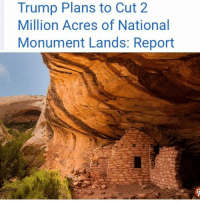 """@Regranned from @dayofdistress - Five NativeAmerican tribes are already planning to sue the president. President Trump plans to announce the shrinking of two Utah national monuments next week, in a move that has already angered environmentalists and Native Americans. The national monuments of BearsEars and Grand Staircase-Escalante will see a combined 2 million acres of protected land cut, according to leaked documents obtained by the Associated Press. The reductions would shrink Bears Ears by about 85 percent and Grand Staircase-Escalante by nearly half. The national monuments currently stand at 1.35 million acres and 1.9 million acres respectively. Locals and visitors have long come to the monuments not only for their cultural value among Native Americans but also for their well-conserved hiking and camping grounds. Bears Ears in particular is sacred to many Native American tribes, as it contains thousands of artifacts, including ancient petroglyphs, or rock carvings. Five tribes — the Hopi, Navajo Nation, Ute Mountain Ute Tribe, Pueblo of Zuni, and the Ute Indian Tribe — have already begun making plans to sue jointly following the announcement, the Salt Lake Tribune reported Tuesday. """"The tribes view this as an affront to themselves and their own self-determination,"""" Natalie Landreth, senior staff attorney for the Native American Rights Fund, told the Tribune. Trump is not planning to visit the monuments or to stay overnight in Utah following the announcement, according to the same report. The process to shrink the lands first began back in April when Trump signed an executive order directing Secretary of the Interior Ryan Zinke to evaluate any national monument larger than 100,000 acres that was established in the past 21 years.: Trump Plans to Cut 2  Million Acres of National  Monument Lands: Report @Regranned from @dayofdistress - Five NativeAmerican tribes are already planning to sue the president. President Trump plans to announce the shrinking of two Utah n"""