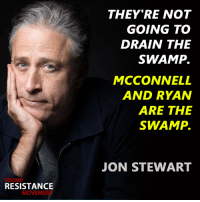 Memes, Jon Stewart, and 🤖: TRUMP  RESISTANCE  MOVEME  THEY'RE NOT  GOING TO  DRAIN THE  SWAMP.  MCCONNELL  AND RYAN  ARE THE  SWAMP.  JON STEWART