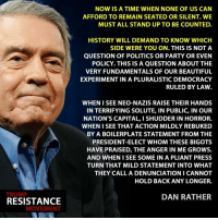 Memes, Capital, and Capitalism: TRUMP  RESISTANCE  MOVEMENT  NOW IS A TIME WHEN NONE OF US CAN  AFFORD TO REMAIN SEATED OR SILENT. WE  MUST ALL STAND UP TO BE COUNTED.  HISTORY WILL DEMAND TO KNOW WHICH  SIDE WERE YOU ON. THIS IS NOT A  QUESTION OF POLITICS OR PARTY OR EVEN  POLICY. THIS IS A QUESTION ABOUT THE  VERY FUNDAMENTALS OF OUR BEAUTIFUL  EXPERIMENT IN A PLURALISTIC DEMOCRACY  RULED BY LAW  WHEN I SEE NEO-NAZIS RAISE THEIR HANDS  IN TERRIFYING SOLUTE, IN PUBLIC, IN OUR  NATION'S CAPITAL, I SHUDDER IN HORROR.  WHEN SEE THAT ACTION MILDLY REBUKED  BY A BOILERPLATE STATEMENT FROM THE  PRESIDENT-ELECT WHOM THESE BIGOTS  HAVE PRAISED, THE ANGER IN ME GROWS.  AND WHEN SEE SOME IN A PLIANT PRESS  TURN THAT MILD STATEMENT INTO WHAT  THEY CALL A DENUNCIATION I CANNOT  HOLD BACK ANY LONGER.  DAN RATHER Via TRM - Trump Resistance Movement