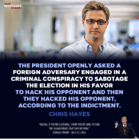 "Donald Trump, Memes, and Russia: TRUMP  RESISTANCE  MOVEMENT  THE PRESIDENT OPENLY ASKEDA  FOREIGN ADVERSARY ENGAGED IN A  CRIMINAL CONSPIRACY TO SABOTAGE  THE ELECTION IN HIS FAVOR  TO HACK HIS OPPONENT AND THEN  THEY HACKED HIS OPPONENT,  ACCORDING TO THE INDICTMENT.  CHRIS HAYES  RUSSIA, IF YOU'RE LISTENING, I HOPE YOU'RE ABLE TO FIND  THE 30,000 EMAILS THAT ARE MISSING.""  DONALD TRUMP-JULY 27,2016 The Same Day Trump Called for Russia to Hack Clinton's Emails, They ... Hacked Her Emails  Also, a candidate for U.S. Congress asked for and received stolen documents from Russian hackers."