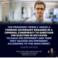 "Donald Trump, Russia, and Trump: TRUMP  RESISTANCE  MOVEMENT  THE PRESIDENT OPENLY ASKEDA  FOREIGN ADVERSARY ENGAGED IN A  CRIMINAL CONSPIRACY TO SABOTAGE  THE ELECTION IN HIS FAVOR  TO HACK HIS OPPONENT AND THEN  THEY HACKED HIS OPPONENT,  ACCORDING TO THE INDICTMENT.  CHRIS HAYES  RUSSIA, IF YOU'RE LISTENING, I HOPE YOU'RE ABLE TO FIND  THE 30,000 EMAILS THAT ARE MISSING.""  DONALD TRUMP JULY 27,2016"