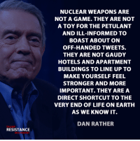 petulant: TRUMP  RESISTANCE  NUCLEAR WEAPONS ARE  NOT A GAME. THEY ARE NOT  A TOY FOR THE PETULANT  AND ILL-INFORMED TO  BOAST ABOUT ON  OFF-HANDED TWEETS.  THEY ARE NOT GAUDY  HOTELS AND APARTMENT  BUILDINGS TO LINE UP TO  MAKE YOURSELF FEEL  STRONGER AND MORE  IMPORTANT THEY ARE A  DIRECT SHORTCUT TO THE  VERY END OF LIFE ON EARTH  AS WE KNOW IT.  DAN RATHER