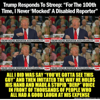 """Memes, Ally, and The Unit: Trump Responds To Streep: """"For The 100th  Time, I Never Mocked'A Disabled Reporter""""  UNDER FIRE  UNDER FIRE  TRUMP MOCKS REPORTER WITH DISABILITY  TRUMP MOCKS REPORTER WITH DISABILITY  UNDER FIRE  UNDER FIRE  TRUMP MOCKS REPORTER WITH DISABILITY  CNN TRUMP MOCKS REPORTER WITH DISABILITY  CNN  Donald Trump  RO Presidential Canddat  RO Presidental Canddate  ALLI DID WAS SAY """"YOU'VE GOTTA SEE THIS  GUY"""" ANDTHENIMITATED THE WAY HE HOLDS  HISHANDAND MADEASTUPID """"DERP"""" VOICE  IN FRONTOFTHOUSANDSOFPEOPLEWHO  ALL HAD A GOODLAUGHATHISEXPENSE B.L.O.T.U.S. strikes again! Biggest Liar Of the United States.  < Snarky Pundit> LIKE and Follow for more! H/t Democratic Underground."""