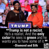 Love, Memes, and News: TRUMP  rump Is not a raCISt.  He's a realist. And the onl  color he sees is green and he  wants you to have some of it.15  -  Diamond and Sillk  o  FOX  NEWS I love these 2 😂🇺🇸👌🏻