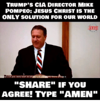"TRUMP S CIA DIRECTOR MIKE  POMPEO: JESUS CHRIST IS THE  ONLY SOLUTION FOR OUR WORLD  ANTI  to Chrisugmtyowww.  p's CIA pick views Islam as adversary  presstv.ir  ""SHARE"" IF YOU PresidentTrump's CIA director MikePompeo explains that Jesus is the only solution for our world. I absolutely agree!"