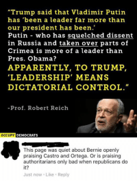 "Apparently, Bad, and Memes: ""Trump said that Vladimir Putin  has been a leader far more than  our president has been.""  Putin who has squelched dissent  in Russia and taken over parts of  Crimea is more of a leader than  Pres. Obama?  APPARENTLY, TO TRUMP,  LEADERSHIP MEANS  DICTATORIAL CONTROL.""  Prof. Robert Reich  OCCUPY  DEMOCRATS  This page was quiet about Bernie openly  praising Castro and Ortega. Or is praising  authoritarians only bad when republicans do  it?  Just now Like Reply (GC)"