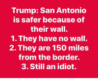 He really said that.: Trump: San Antonio  is safer because of  their wall.  1. They have no wall.  2. They are 150 miles  from the border.  3. Still an idiot. He really said that.