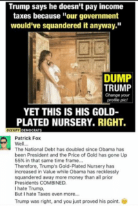 "(GC): Trump says he doesn't pay income  taxes because ""our government  would've squandered it anyway.""  DUMP  TRUMP  Change your  profile pic!  YET THIS IS HIS GOLD-  PLATED NURSERY, RIGHT.  OCCUPY  DEMOCRATS  Patrick Fox  Well...  The National Debt has doubled since Obama has  been President and the Price of Gold has gone Up  55% in that same time frame...  Therefore, Trump's Gold-Plated Nursery has  increased in Value while Obama has recklessly  squandered away more money than all prior  Presidents COMBINED.  I hate Trump,  But I hate Taxes even more...  Trump was right, and you just proved his point. (GC)"