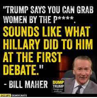 "Memes, Bill Maher, and Bills: ""TRUMP SAYS YOU CAN GRAB  WOMEN BY THE P****  SOUNDS LIKE WHAT  HILLARY DID TO HIM  AT THE FIRST  DEBATE  DUMP  BILL MAHER  TRUMP  Change your  profile pic!  OCCUPY DEMOCRATS LOL!  Shared by Occupy Democrats, LIKE our page for more!"