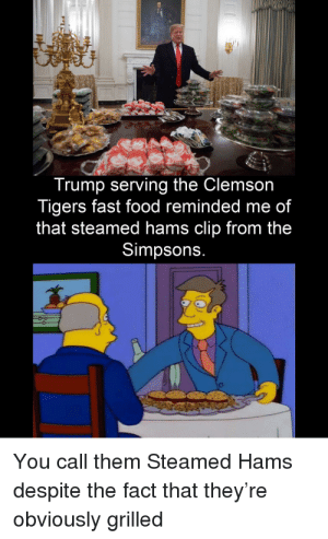 ……….: Trump serving the Clemson  Tigers fast food reminded me of  that steamed hams clip from the  Simpsons.  You call them Steamed Hams  despite the fact that they're  obviously grilled ……….