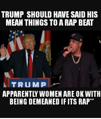 College, Memes, and Rap: TRUMP SHOULD HAVE SAID HIS  MEAN THINGS TO A RAP BEAT  A TRU MP  BEING DEMEANED IF ITS RAP Who knew college educated women dont have a problem with publicly being called a B!+€= and Ho but ...    lol.    Ron