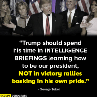 Community, Memes, and Victorious: Trump should spend  his time in INTELLIGENCE  BRIEFINGS learning how  to be our president,  NOT in victory rallies  basking in his own pride.  George Takei  OCCUPY DEMOCRATS Since taking office, Trump has SHOCKED the intelligence community by attending only TWO briefings, an unprecedented dereliction of the duties of the presidency.  Image by Occupy Democrats, LIKE our page for more!