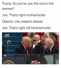 Memes, News, and Obama: Trump: So you're Joe, the one in the  memes?  Joe: That's right motherfucker  Obama: Joe, respect please.  Joe: That's right, Mr.Motherfucker  NEWS obama or trump? comment👇🏼