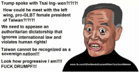 -AP: Trump spoke with Tsai Ing-wen?!?!?!  How could he meet with the left  wing, pro-GLBT female president  of Taiwan?!?!?!  We need to appease an  authoritarian dictatorship that  ignores international law and  violates human rights!  Taiwan cannot be recognized as a  sovereign nation!!!  Look how progressive I am!!!!  www.fb.com/WhoNeedsNuanceWhenYouHaveMemes  FUCK DRUMPF!!! -AP