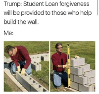 "Shit, Tumblr, and Blog: Trump: Student Loan forgiveness  will be provided to those who help  build the wall.  Me: <p><a href=""http://friendly-neighborhood-patriarch.tumblr.com/post/172607377042/shit-sign-me-up"" class=""tumblr_blog"">friendly-neighborhood-patriarch</a>:</p>  <blockquote><p>shit sign me up</p></blockquote>"