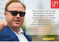 "Trump supporter and Alt right  radio host Alex Jones has now  blamed Americas problems  on those ""EVIL JEWS  Trumps  anti-semetic codewords in  some of his speeches actually  validate Jones comments. The only  question now is when the Alt  Right is finished with the  Jews what religion or race will  be next on ther hate list  meme GOP this man is truly a menace to intelligent debate."