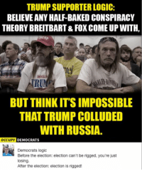 (GC): TRUMP SUPPORTER LOGIC:  BELIEVE ANY HALF-BAKEDCONSPIRACY  THEORY BREITBART& FOX COME UP WITH,  DON  TRUN  BUT THINK ITSIMPOSSIBLE  THAT TRUMP COLLUDED  WITH RUSSIA.  OCCUPY DEMOCRATS  Democrats logic  Before the election: election can't be rigged, you're just  losing.  After the election: election is rigged! (GC)