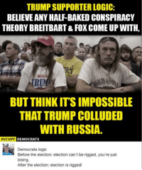 (GC): TRUMP SUPPORTER LOGIC:  BELIEVE ANY HALF-BAKEDCONSPIRACY  THEORY BREITBART& FOX COME UP WITH,  DON  RUN  BUT THINK ITSIMPOSSIBLE  THAT TRUMP COLLUDED  WITH RUSSIA.  OCCUPY  DEMOCRATS  Democrats logic  Before the election: election can't be rigged, you're just  losing.  After the election: election is rigged! (GC)