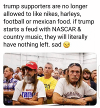 Trump Supporters: trump supporters are no longer  allowed to like nikes, harleys,  football or mexican food. if trump  starts a feud with NASCAR &  country music, they will literally  have nothing left. sad  MAURICE YO  ef  DONALD  RU