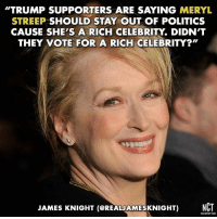 "Memes, Meryl Streep, and 🤖: TRUMP SUPPORTERS ARE SAYING MERYL  STREEP SHOULD STAY OUT OF POLITICS  CAUSE SHE'S A RICH CELEBRITY DIDN'T  THEY VOTE FOR A RICH CELEBRITY?""  JAMES KNIGHT (CREALAMESKNIGHT) NCT Hollywood needs to lead the charge against Trump. -mk  #MerylStreep #GoldenGlobes"
