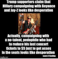 Trump is beyond desperate lol. ~Rick: Trump supporters clalm that  Hillary campaigning with Beyonce  and Jay-Zlooks like desperation  Actually, campaigning with  ano talent pedophile Who had  to reduce his last concert  tickets to $5 just to getasses  In the Seats looks like desperation  Laura EKeeling  imgilip.com Trump is beyond desperate lol. ~Rick