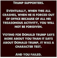 A message for Trump supporters.: TRUMP SUPPORTERS.  EVENTUALLY, WHEN THIS ALL  CRASHES, WHEN HE IS FORCED OUT  OF OFFICE BECAUSE OF ALL HIS  TREASONOUS ACTIVITY, YOU WILL  NOT BE FORGIVEN  VOTING FOR DONALD TRUMP SAYS  MORE ABOUT YOU THAN IT SAYS  ABOUT DONALD TRUMP, IT WAS A  CHARACTER TEST.  AND YOU FAILED. A message for Trump supporters.