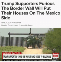 Memes, News, and Live: Trump Supporters Furious  The Border Wall Will Put  Their Houses On The Mexico  Side  APRIL 4,2017 AT 9:24 AM  Counter Current News/Jeremiah Jones  BORDER BATTLES  LIVE  TRUMP SUPPORTERS COULD SEE PRIVATE LAND SEIZED TO BUILD WALL N  TRUMP HAS VOWED TO DONATE ALL OF HIS $4OOK PRESIDENTIAL SAL AC360 Ima leave this one RIIIIGHT HERE!!!