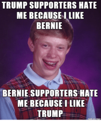 You just can't be open minded and impartial anymore...: TRUMP SUPPORTERS HATE  ME BECAUSE I LIKE  BERNIE  BERNIE SUPPORTERS HATE  ME BECAUSE I LIKE  TRUMP You just can't be open minded and impartial anymore...