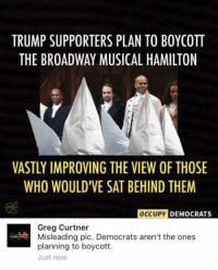 (GC): TRUMP SUPPORTERS PLAN TO BOYCOTT  THE BROADWAY MUSICAL HAMILTON  VASTLY IMPROVING THE VIEW OF THOSE  WHO WOULDIVE SAT BEHIND THEM  OCCUPY  DEMOCRATS  Greg Curtner  Misleading pic. Democrats aren't the ones  planning to boycott.  Just now (GC)