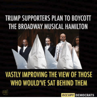 LOL.  Image by Occupy Democrats, LIKE our page for more!: TRUMP SUPPORTERS PLAN TO BOYCOTT  THE BROADWAY MUSICAL HAMILTON  VASTLY IMPROVING THE VIEW OF THOSE  WHO WOULDTVE SAT BEHIND THEM  OCCUPY  DEMOCRATS LOL.  Image by Occupy Democrats, LIKE our page for more!