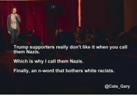 Memes, 🤖, and Gary: Trump supporters really don't like it when you call  them Nazis.  Which is why I call them Nazis.  Finally, an n-word that bothers white racists.  @Cate Gary No comment needed.