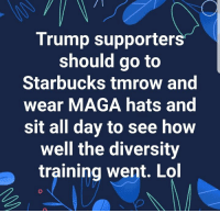 Memes, Starbucks, and Trump: Trump supporters  should go to  Starbucks tmrow and  wear MAGA hats and  sit all day to see how  well the diversity  training went. Lo ,😂🤣🤣🤣