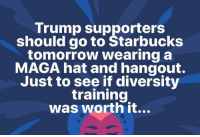Memes, Starbucks, and Tomorrow: Trump supporters  should go to Starbucks  tomorrow wearing a  MAGA hat and hangout.  Just to see if diversity  training  was worth it... Ha!