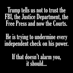 undermine: Trump tells us not to trust the  FBI, the Justice Department, the  Free Press and now the Courts  He is trying to undermine every  independent check on his power  If that doesn't alarm you,  it should...