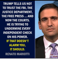 Fbi, Nationwide, and Progressive: TRUMP TELLS US NOT  TO TRUSTTHE FBI, THE  JUSTICE DEPARTMENT,  THE FREE PRESS... AND  NOW THE COURTS.  HE IS TRYING TO  UNDERMINE EVERY  INDEPENDENT CHECK  ON HIS POWER.  IF THAT DOESN'T  ALARM YOU,  IT SHOULD.  RENATO MARIOTTI  RESISTANCE Thank you again to TRM - Trump Resistance Movement-a nationwide group of the best progressive organizers in the country-for all that you do. I'm humbled to be a part of the work that you do in moving this country forward.