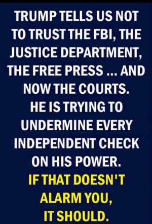 undermine: TRUMP TELLS US NOT  TO TRUSTTHE FBI, THE  JUSTICE DEPARTMENT,  THE FREE PRESS  AND  NOW THE COURTS.  HE IS TRYING TO  UNDERMINE EVERY  INDEPENDENT CHECK  ON HIS POWER.  IFTHAT DOESN'T  0  ALARM YOU,  IT SHOULD.