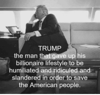 Memes, American, and Lifestyle: TRUMP  the man that gave up his  billionaire lifestyle to be  humiliated and ridiculed and  slandered in order to save  the American people Like him or not... this is the truth!  Patrick James
