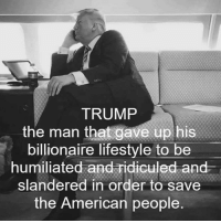 All Lives Matter, America, and Feminism: TRUMP  the man that gave up his  billionaire lifestyle to be  humiliated and ridiculed and  slandered in order to save  the American people Oh America 😔 @guns_are_fun_💐 - Follow my backup - 🇺🇸 @alice_are_fun 🇺🇸 ✨Tags your friends ✨ - - ❤️🇺🇸🙏🏻 politicians racist gop conservative republican liberal democrat libertarian Trump christian feminism atheism Sanders Clinton America patriot muslim bible religion quran lgbt government BLM abortion traditional capitalism makeamericagreatagain maga president alllivesmatter