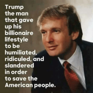 Facebook, American, and Lifestyle: Trump  the man  that gave  up his  billionaire  lifestyle  to be  humiliated,  ridiculed, and  slandered  in order  to save the  American people. He was just ranting about how facebook keeps removing all his posts...