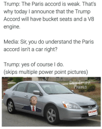 "America, Memes, and Http: Trump: The Paris accord is weak. That's  why today I announce that the Trump  Accord will have bucket seats and a V8  engine.  Media: Sir, you do understand the Paris  accord isn't a car right?  Trump: yes of course I do.  (skips multiple power point pictures)  LE LIME  Memes  TRUMP  AGAIN  MAKE AMERICA GREAT <p>Trump Accord via /r/memes <a href=""http://ift.tt/2rOMCoH"">http://ift.tt/2rOMCoH</a></p>"