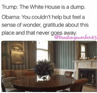 Trump: The White House is a dump.  Obama: You couldn't help but feel a  sense of wonder, gratitude about this  place and that never goes away.  @breakingnumber4  5 I've see multiple post that Trump actually called the WH a dump!