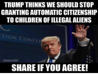 Children, Memes, and Aliens: TRUMP THINKS WE SHOULD STOP  GRANTING AUTOMATIC CITIZENSHIP  TO CHILDREN OF ILLEGAL ALIENS  TION CONFER  NumhersUS  SHARE IF YOU AGREE! AGREED - End Birth Right Citizenship!
