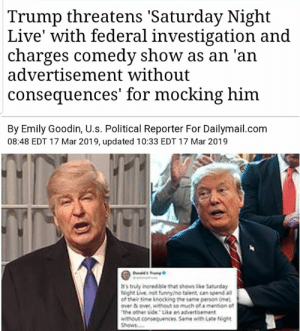 Memes, News, and Saturday Night Live: Trump threatens 'Saturday Night  Live' with federal investigation and  charges comedy show as an 'an  advertisement without  consequences' for mocking him  By Emily Goodin, U.s. Political Reporter For Dailymail.com  08:48 EDT 17 Mar 2019, updated 10:33 EDT 17 Mar 2019  rs truly inredble that shous like Saturday  Night L ve noe 'mrino taiere can spend ail  oThelr time knocking The same person one  over tx over, without to much of a manton o https://www.dailymail.co.uk/news/article-6819181/Trump-threatens-Saturday-Night-Live-federal-investigation-Sunday-morning-tweet-storm.html