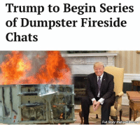 """The hope is that families and friends will gather around whatever trash receptacle is providing them heat and hear President Trump's warm, dulcet, incredibly strong tones emanating from a rewired HAM radio salvaged from a burned-out school bus."": Trump to Begin Series  of Dumpster Fireside  Chats  Full Story: the ha  net ""The hope is that families and friends will gather around whatever trash receptacle is providing them heat and hear President Trump's warm, dulcet, incredibly strong tones emanating from a rewired HAM radio salvaged from a burned-out school bus."""