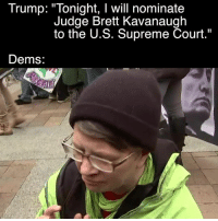 """Memes, Supreme, and Supreme Court: Trump: """"Tonight, I will nominate  Judge Brett Kavanaugh  to the U.S. Supreme Court.""""  Dems I cry from laughing so hard every time I watch this video"""