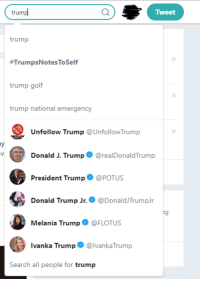 Melania Trump: trump  Tweet  trump  #TrumpsNotesToSelf  trump golf  trump national emergency  Unfollow Trump @UnfollowTrump  Donald J. Trump @realDonaldTrump  us  President Trump·@POTUS  Donald Trump Jr.@DonaldJTrumpJr  Melania Trump@FLOTUS  Ivanka Trump@lvankaTrump  Dg  Search all people for trump